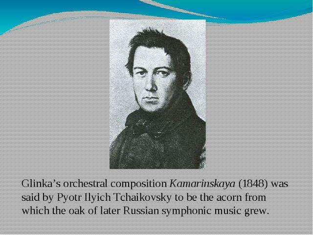 Glinka's orchestral compositionKamarinskaya(1848) was said byPyotr Ilyich...