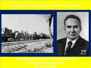 24 июня 1941 года создан Совет по эвакуации С июля по ноябрь 1941 года эвакуи