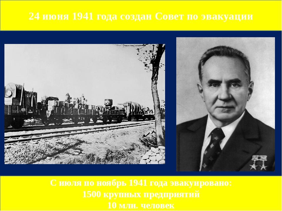 24 июня 1941 года создан Совет по эвакуации С июля по ноябрь 1941 года эвакуи...