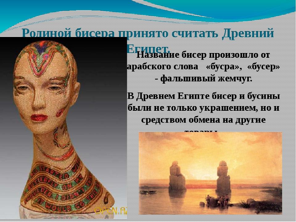 Родиной бисера принято считать Древний Египет. Название бисер произошло от ар...