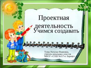 Проектная деятельность Учимся создавать проект Туева Наталья Ивановна, учител