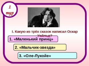 I. Какую из трёх сказок написал Оскар Уайльд? 1. «Маленький принц» 2. «Мальчи
