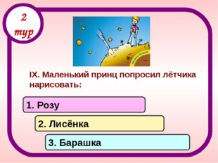 IX. Маленький принц попросил лётчика нарисовать: 1. Розу 2. Лисёнка 3. Барашк
