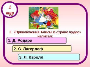 II. «Приключения Алисы в стране чудес» написал: 1. Д. Родари 2. С. Лагерлеф 3