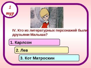 IV. Кто из литературных персонажей были друзьями Малыша? 1. Карлсон 2. Лев 3.