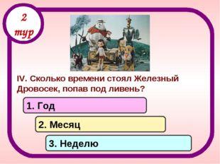 IV. Сколько времени стоял Железный Дровосек, попав под ливень? 1. Год 2. Меся