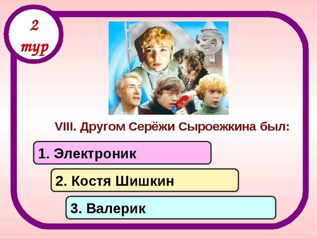 VIII. Другом Серёжи Сыроежкина был: 1. Электроник 2. Костя Шишкин 3. Валерик...