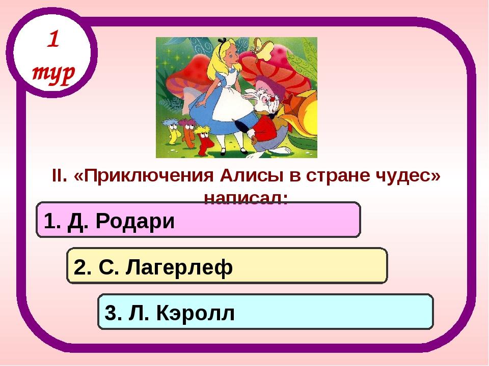 II. «Приключения Алисы в стране чудес» написал: 1. Д. Родари 2. С. Лагерлеф 3...