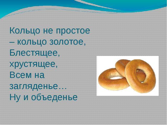 Кольцо не простое – кольцо золотое, Блестящее, хрустящее, Всем на загляденье…...