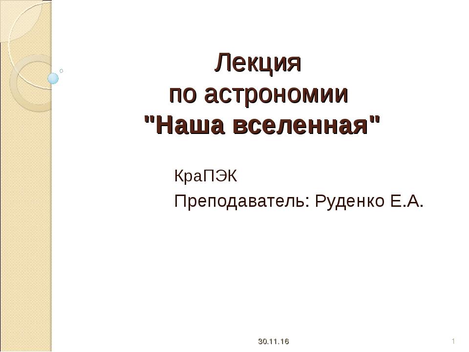 """Лекция по астрономии """"Наша вселенная"""" КраПЭК Преподаватель: Руденко Е.А. * *"""