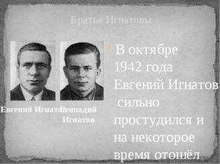 В октябре1942 годаЕвгений Игнатовсильно простудился и на некоторое время
