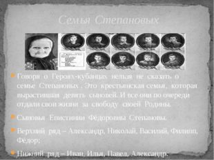Говоря о Героях-кубанцах нельзя не сказать о семье Степановых . Это крестьянс