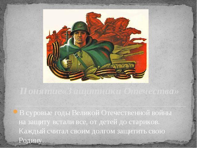 Понятие«Защитники Отечества» В суровые годы Великой Отечественной войны на за...