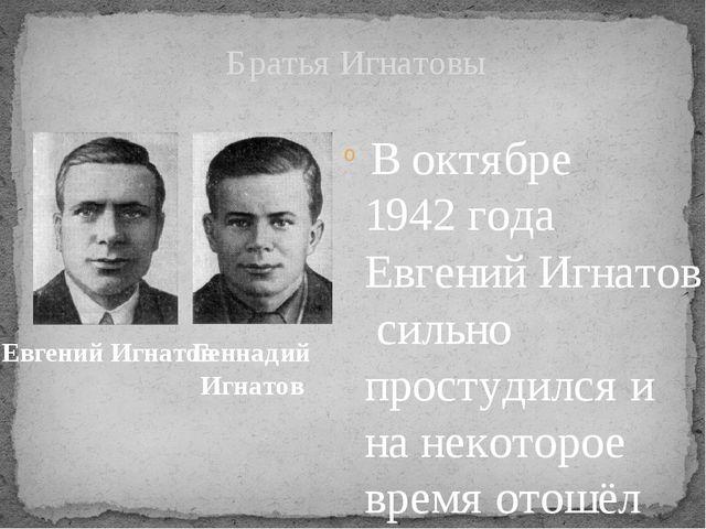 В октябре1942 годаЕвгений Игнатовсильно простудился и на некоторое время...