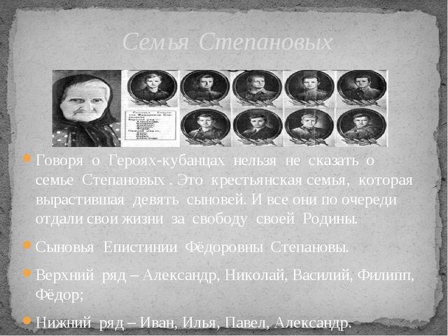 Говоря о Героях-кубанцах нельзя не сказать о семье Степановых . Это крестьянс...