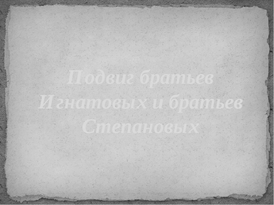 Подвиг братьев Игнатовых и братьев Степановых