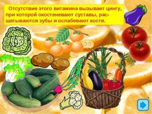 Отсутствие этого витамина вызывает цингу, при которой окостеневают суставы,