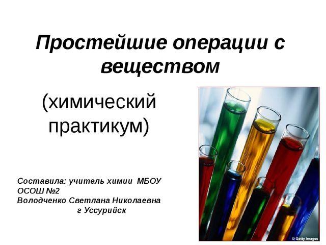 Простейшие операции с веществом (химический практикум) Составила: учитель хим...