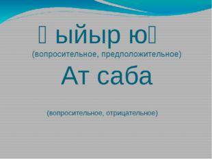 Һыйыр юҡ (вопросительное, предположительное) Ат саба (вопросительное, отрицат