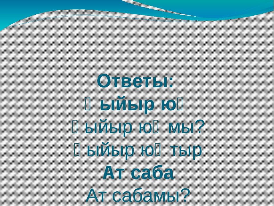 Ответы: Һыйыр юҡ Һыйыр юҡмы? Һыйыр юҡтыр Ат саба Ат сабамы? Ат сапмай