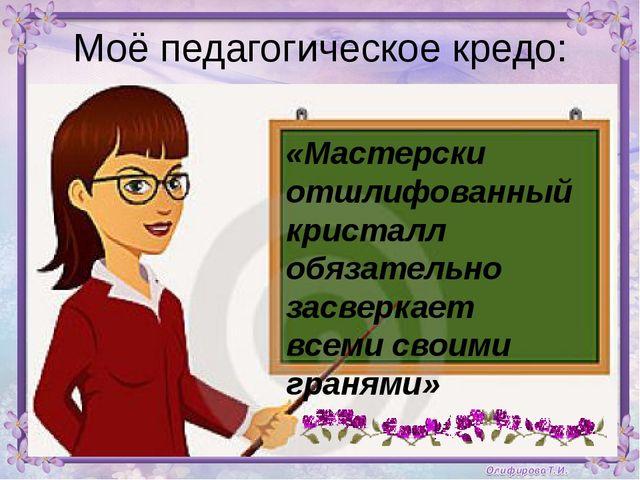 Моё педагогическое кредо: Моё педагогическое кредо: «Мастерски отшлифованный...