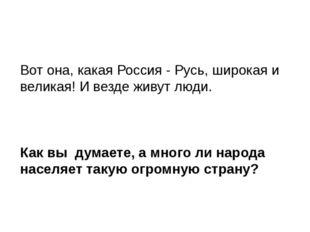 Вот она, какая Россия - Русь, широкая и великая! И везде живут люди. Как вы