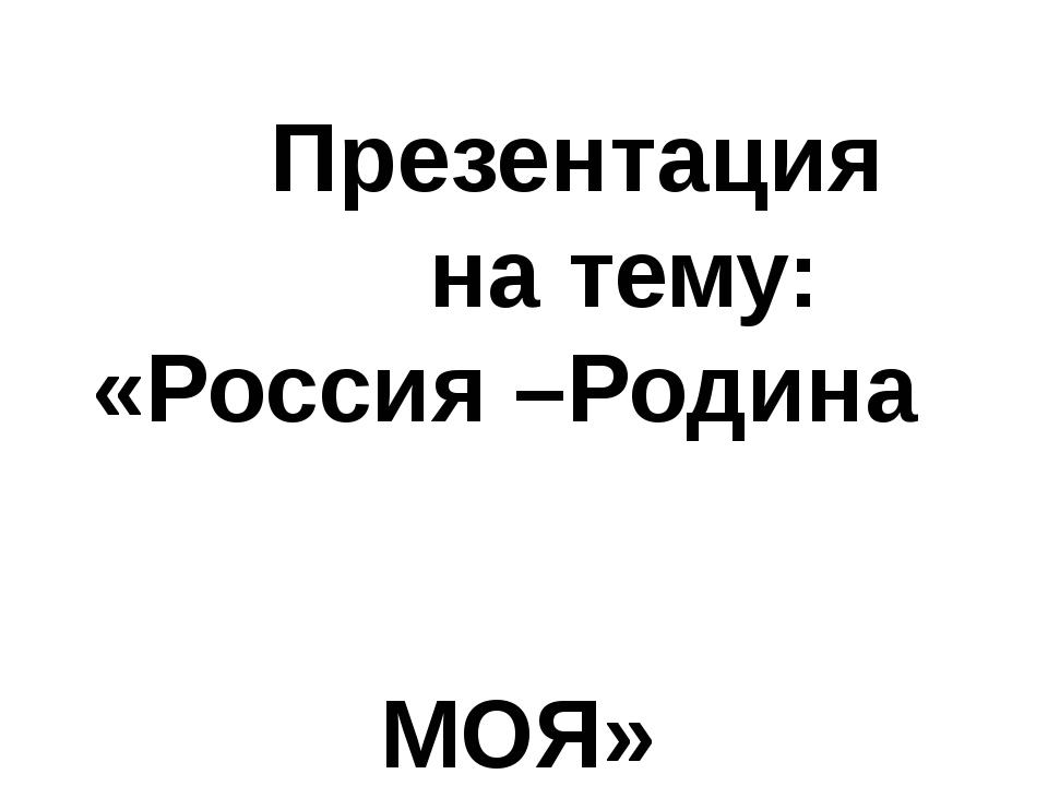 Презентация на тему: «Россия –Родина МОЯ»