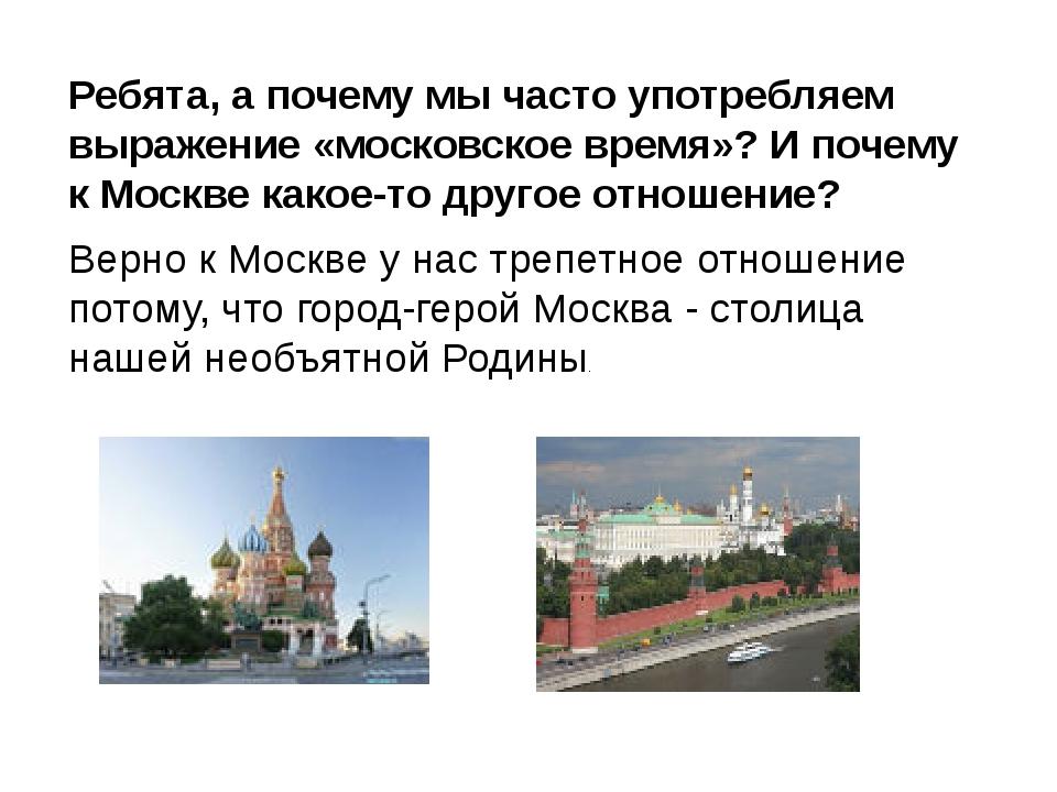 Ребята, а почему мы часто употребляем выражение «московское время»? И почему...