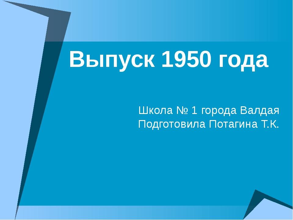 Выпуск 1950 года Школа № 1 города Валдая Подготовила Потагина Т.К.