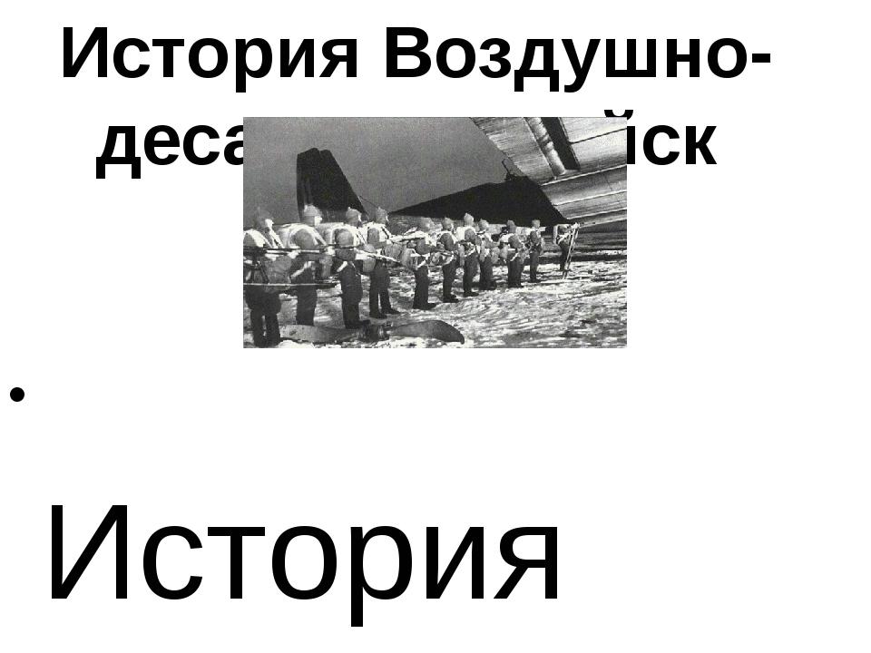 История Воздушно-десантных войск История Воздушно-десантных войск (ВДВ) берет...