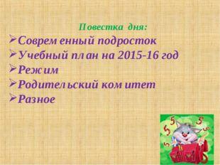Повестка дня: Современный подросток Учебный план на 2015-16 год Режим Родител