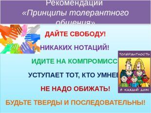 Рекомендации «Принципы толерантного общения» ДАЙТЕ СВОБОДУ! НИКАКИХ НОТАЦИЙ!