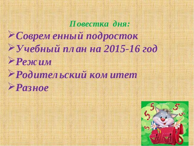 Повестка дня: Современный подросток Учебный план на 2015-16 год Режим Родител...