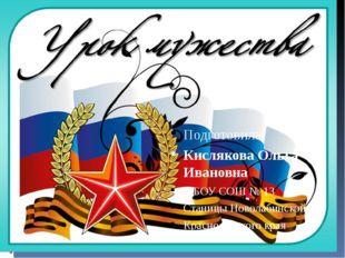 Подготовила: Кислякова Ольга Ивановна МБОУ СОШ № 13 Станицы Новолабинской Кр