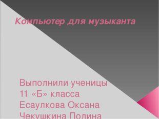 Компьютер для музыканта Выполнили ученицы 11 «Б» класса Есаулкова Оксана Чеку