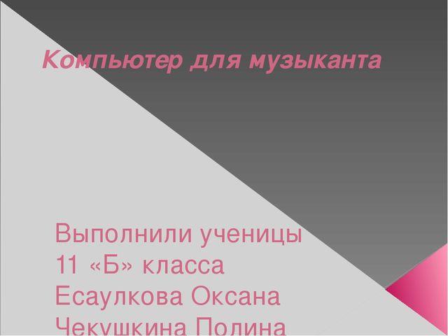 Компьютер для музыканта Выполнили ученицы 11 «Б» класса Есаулкова Оксана Чеку...