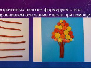 Из коричневых палочек формируем ствол. Подравниваем основание ствола при помо