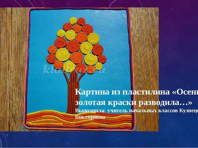 Картина из пластилина «Осень золотая краски разводила…» Выполнила: учитель на...