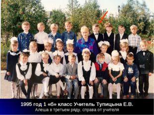 1995 год 1 «б» класс Учитель Тупицына Е.В. Алеша в третьем ряду, справа от уч