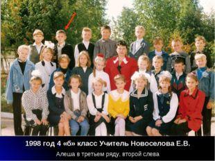 1998 год 4 «б» класс Учитель Новоселова Е.В. Алеша в третьем ряду, второй слева