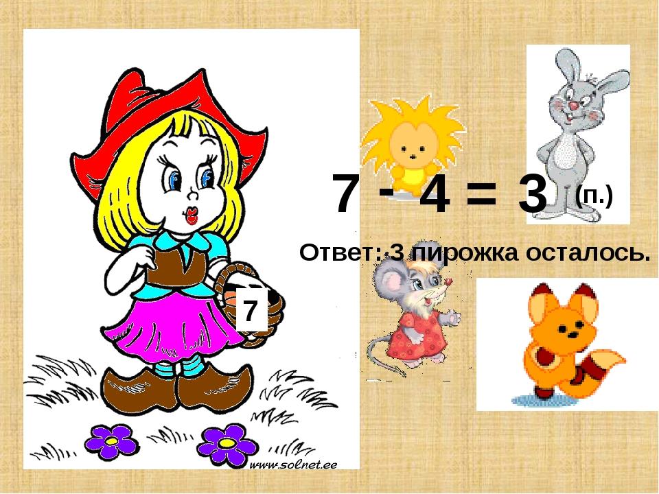 7 7 4 - = 3 Ответ: 3 пирожка осталось. (п.)