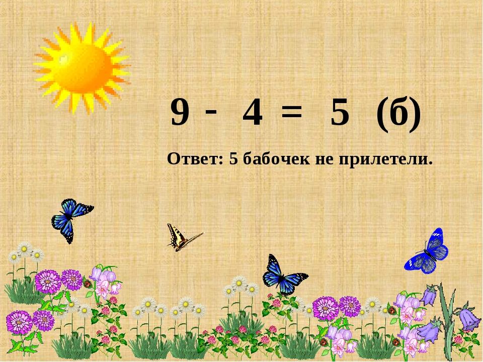 9 4 - = 5 (б) Ответ: 5 бабочек не прилетели.