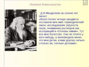 Научная деятельность Д.И.Менделеев на склоне лет писал: «Всего более четыре п