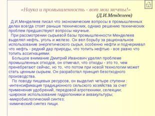 «Наука и промышленность - вот мои мечты!» (Д.И.Менделеев) Д.И.Менделеев писал