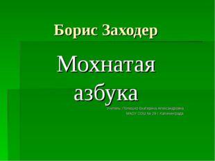 Борис Заходер Мохнатая азбука Учитель: Полюшко Екатерина Александровна МАОУ С
