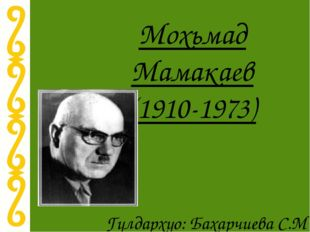 Мохьмад Мамакаев (1910-1973) Гулдархуо: Бахарчиева С.М