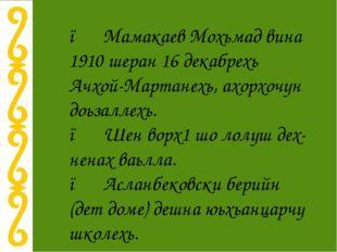 ● Мамакаев Мохьмад вина 1910 шеран 16 декабрехь Ачхой-Мартанехь, ахорхочун до