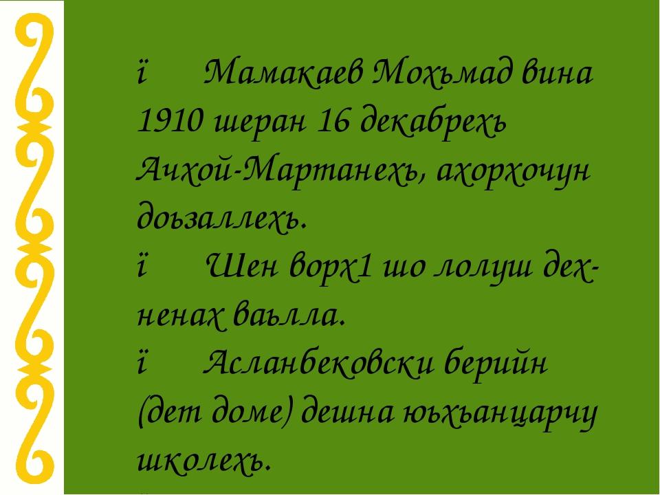 ● Мамакаев Мохьмад вина 1910 шеран 16 декабрехь Ачхой-Мартанехь, ахорхочун до...