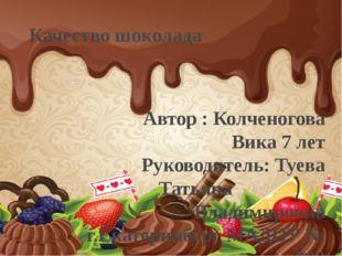 Качество шоколада Автор : Колченогова Вика 7 лет Руководитель: Туева Татьяна