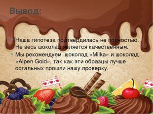 Наша гипотеза подтвердилась не полностью. Не весь шоколад является качественн